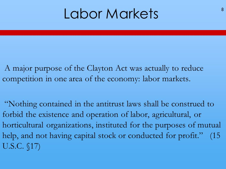 Labor Markets 8 A major purpose of the Clayton Act was actually to reduce competition in one area of the economy: labor markets. Nothing contained in