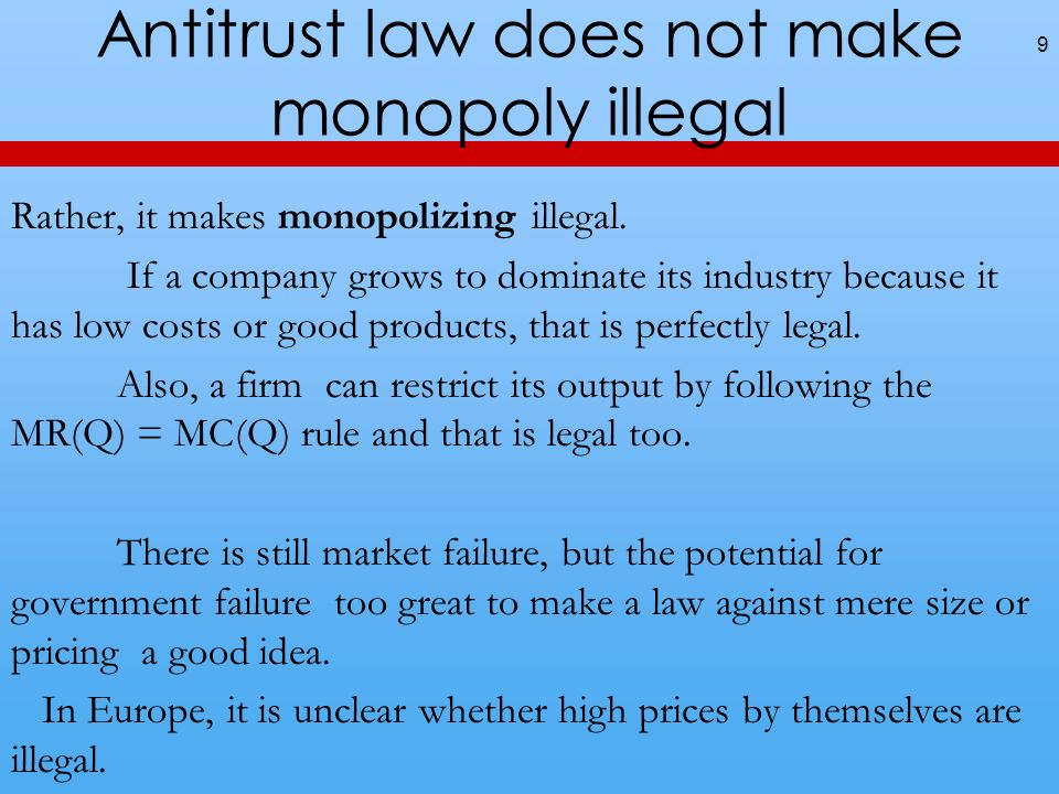 Antitrust law does not make monopoly illegal 9 Rather, it makes monopolizing illegal. If a company grows to dominate its industry because it has low c
