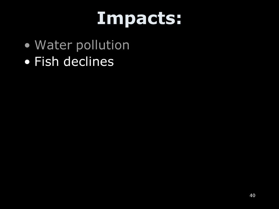 40 Impacts: Water pollution Fish declines