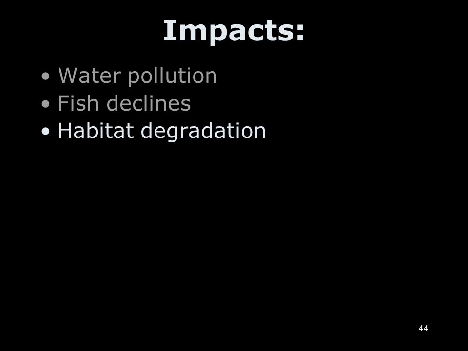 44 Impacts: Water pollution Fish declines Habitat degradation