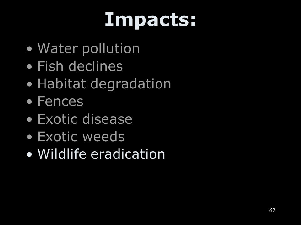 62 Impacts: Water pollution Fish declines Habitat degradation Fences Exotic disease Exotic weeds Wildlife eradication