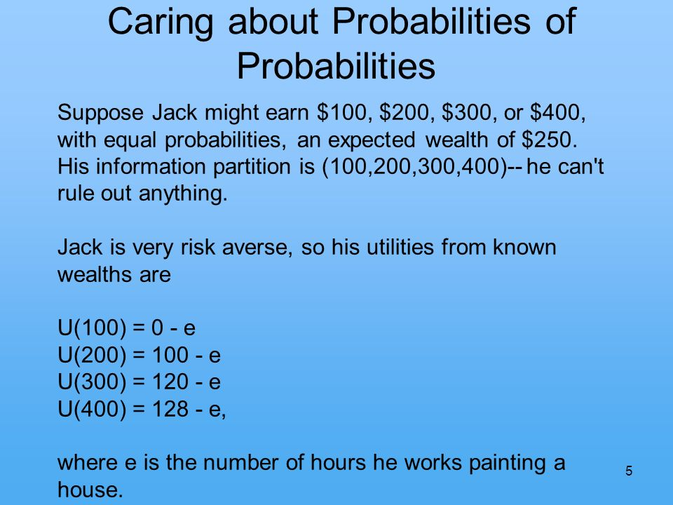 5 Caring about Probabilities of Probabilities Suppose Jack might earn $100, $200, $300, or $400, with equal probabilities, an expected wealth of $250.