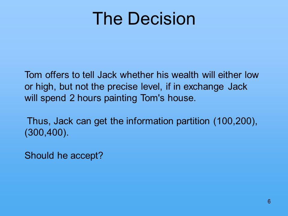 6 The Decision Tom offers to tell Jack whether his wealth will either low or high, but not the precise level, if in exchange Jack will spend 2 hours painting Tom s house.