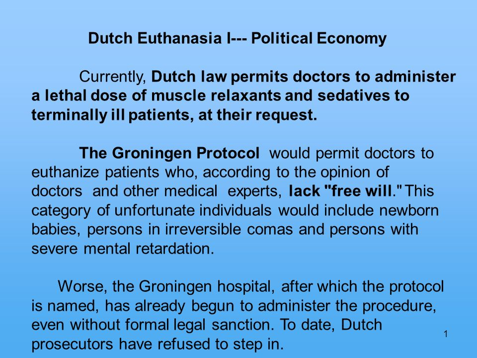 1 Dutch Euthanasia I--- Political Economy Currently, Dutch law permits doctors to administer a lethal dose of muscle relaxants and sedatives to terminally ill patients, at their request.