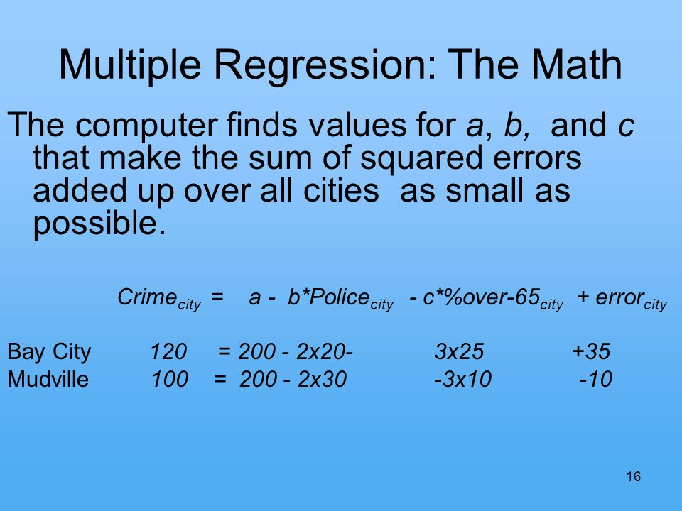 16 Multiple Regression: The Math The computer finds values for a, b, and c that make the sum of squared errors added up over all cities as small as possible.