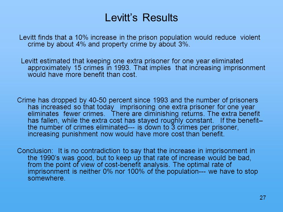 27 Levitts Results Levitt finds that a 10% increase in the prison population would reduce violent crime by about 4% and property crime by about 3%.