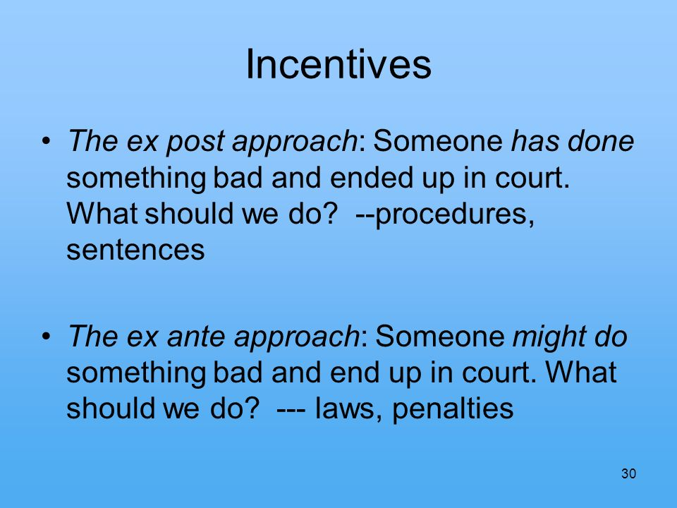 30 Incentives The ex post approach: Someone has done something bad and ended up in court.