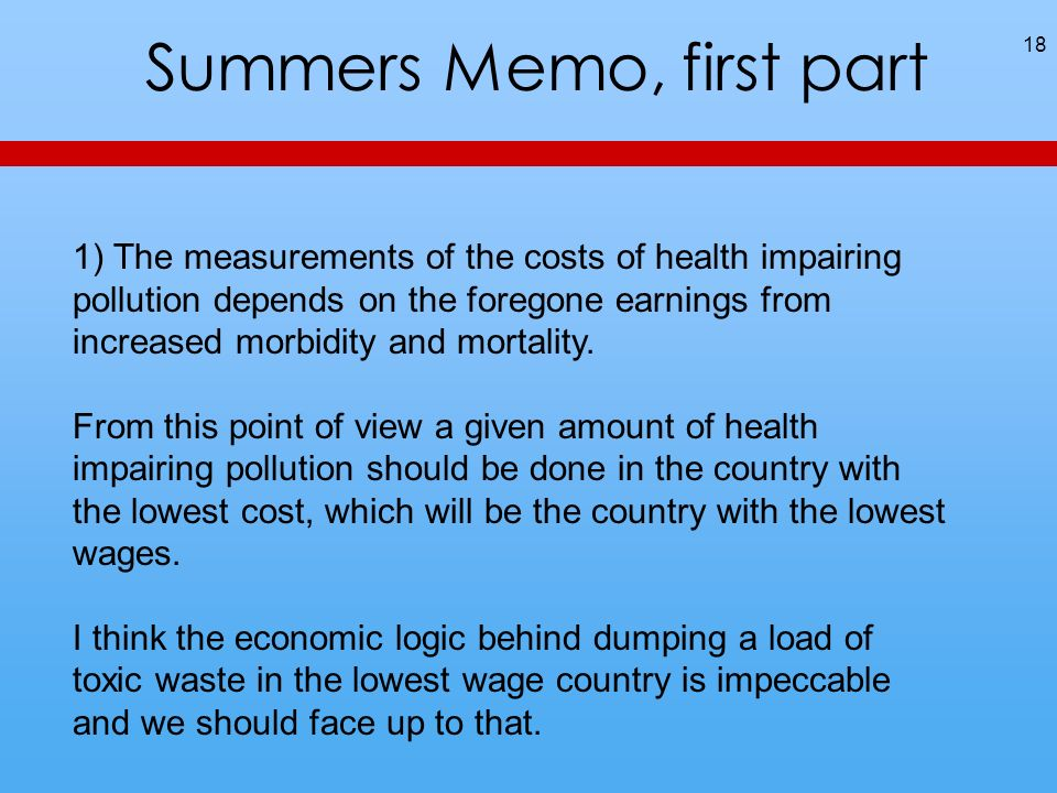 Summers Memo, first part 18 1) The measurements of the costs of health impairing pollution depends on the foregone earnings from increased morbidity and mortality.