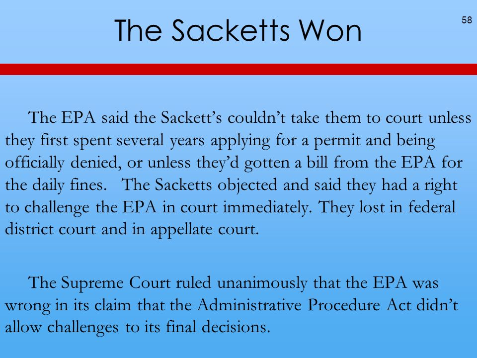 The Sacketts Won The EPA said the Sacketts couldnt take them to court unless they first spent several years applying for a permit and being officially denied, or unless theyd gotten a bill from the EPA for the daily fines.