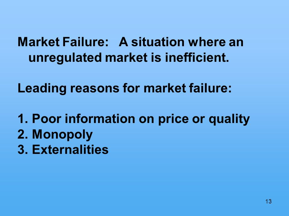 13 Market Failure: A situation where an unregulated market is inefficient. Leading reasons for market failure: 1. Poor information on price or quality