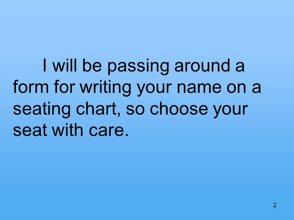 I will be passing around a form for writing your name on a seating chart, so choose your seat with care.