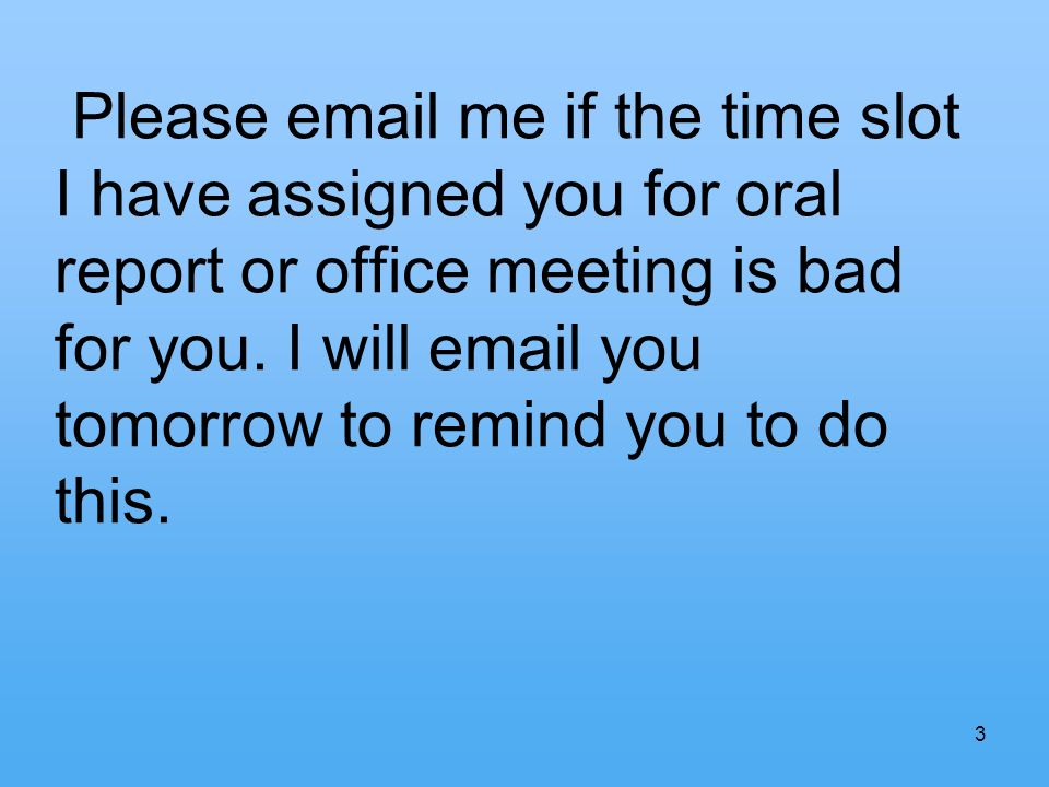 Please email me if the time slot I have assigned you for oral report or office meeting is bad for you.