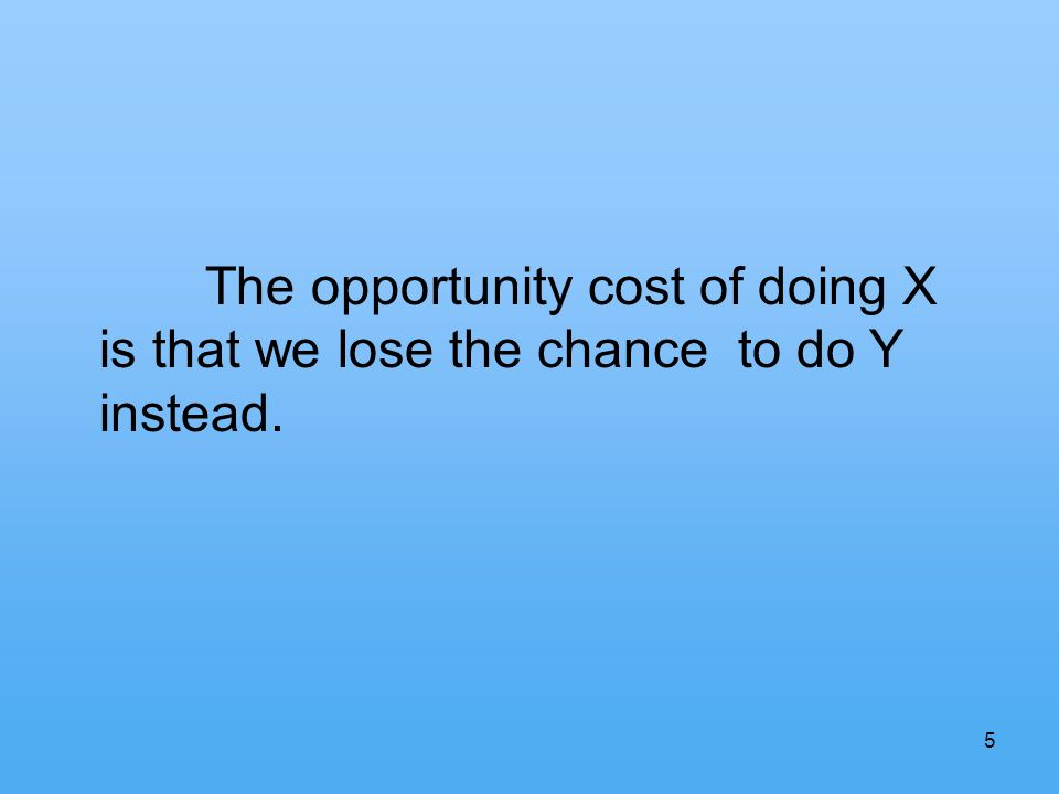 5 The opportunity cost of doing X is that we lose the chance to do Y instead.