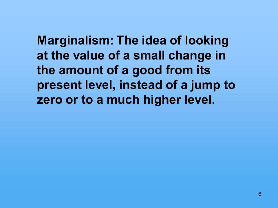 6 Marginalism: The idea of looking at the value of a small change in the amount of a good from its present level, instead of a jump to zero or to a much higher level.