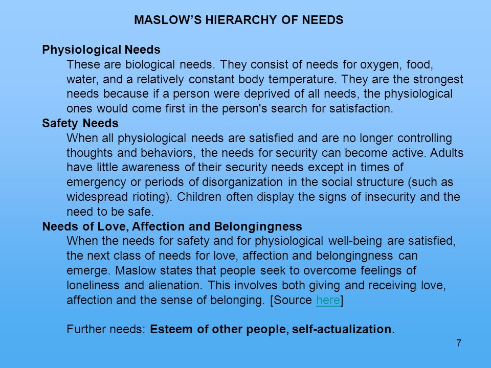 7 MASLOWS HIERARCHY OF NEEDS Physiological Needs These are biological needs. They consist of needs for oxygen, food, water, and a relatively constant