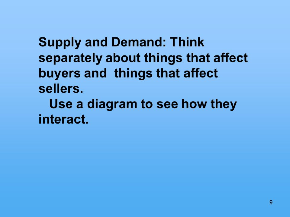 9 Supply and Demand: Think separately about things that affect buyers and things that affect sellers.