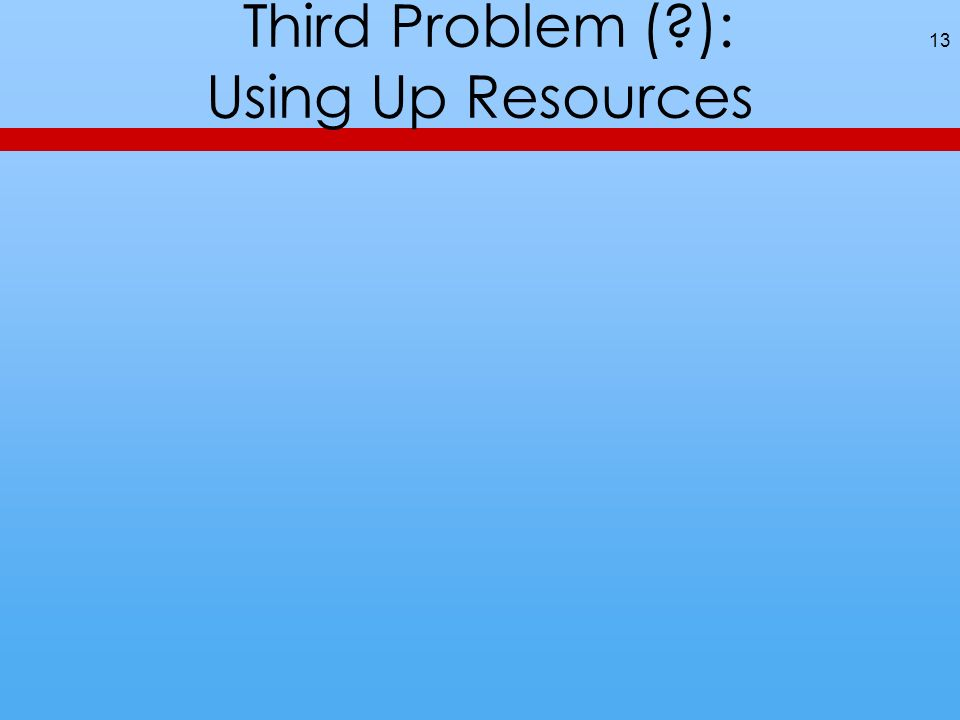 Third Problem ( ): Using Up Resources 13