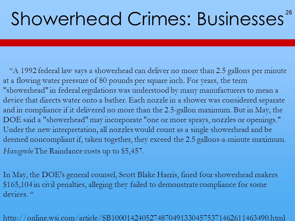 Showerhead Crimes: Businesses A 1992 federal law says a showerhead can deliver no more than 2.5 gallons per minute at a flowing water pressure of 80 pounds per square inch.