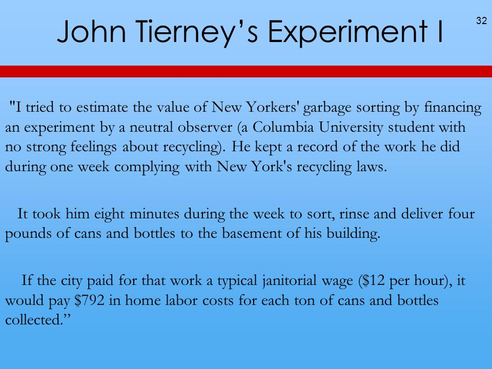 John Tierneys Experiment I I tried to estimate the value of New Yorkers garbage sorting by financing an experiment by a neutral observer (a Columbia University student with no strong feelings about recycling).