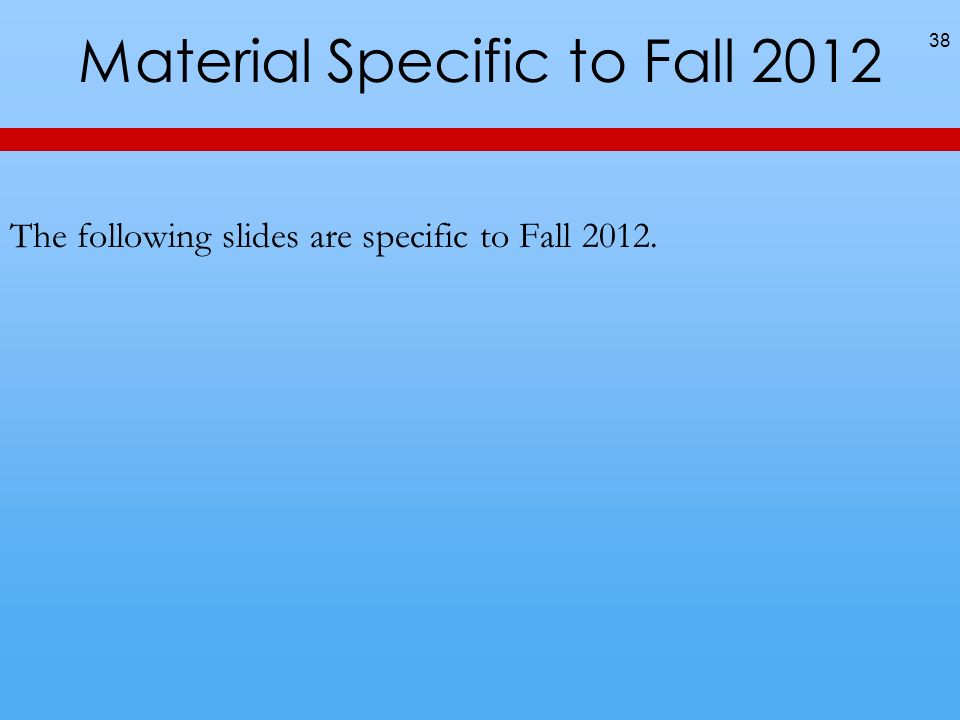 Material Specific to Fall 2012 The following slides are specific to Fall