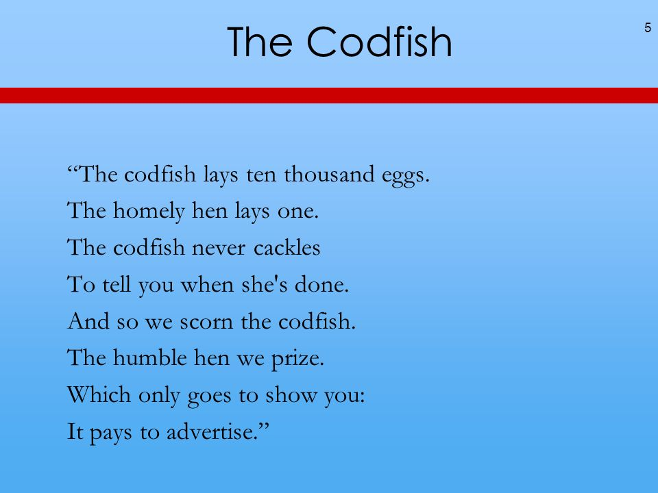 The Codfish The codfish lays ten thousand eggs. The homely hen lays one.