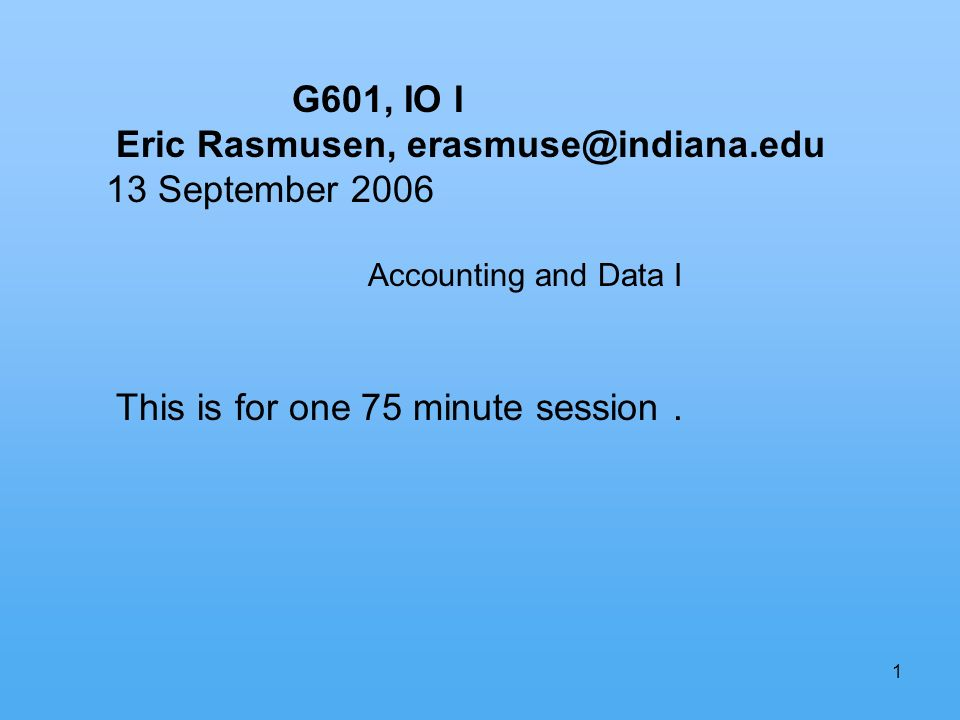 1 G601, IO I Eric Rasmusen, erasmuse@indiana.edu 13 September 2006 Accounting and Data I This is for one 75 minute session.
