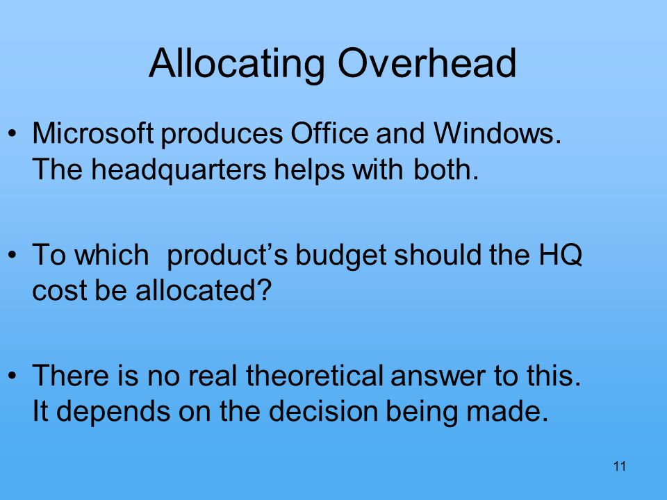 11 Allocating Overhead Microsoft produces Office and Windows. The headquarters helps with both. To which products budget should the HQ cost be allocat
