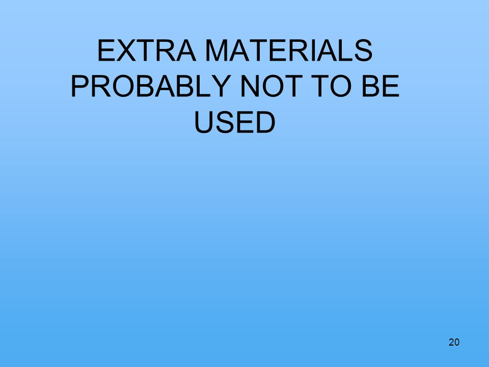 20 EXTRA MATERIALS PROBABLY NOT TO BE USED