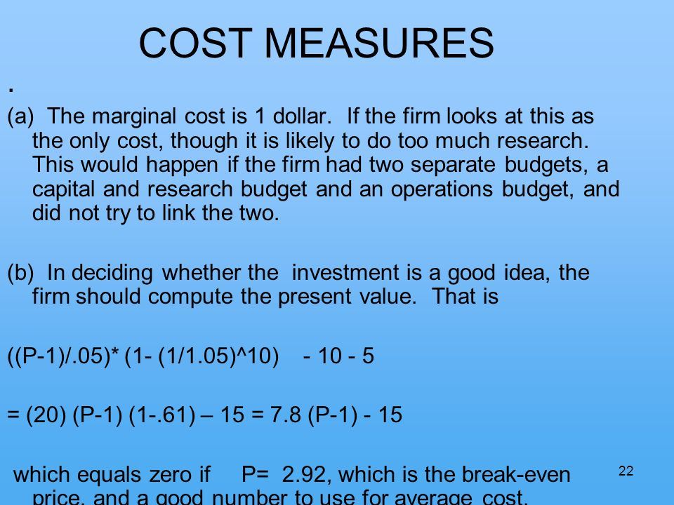 22 COST MEASURES. (a) The marginal cost is 1 dollar. If the firm looks at this as the only cost, though it is likely to do too much research. This wou