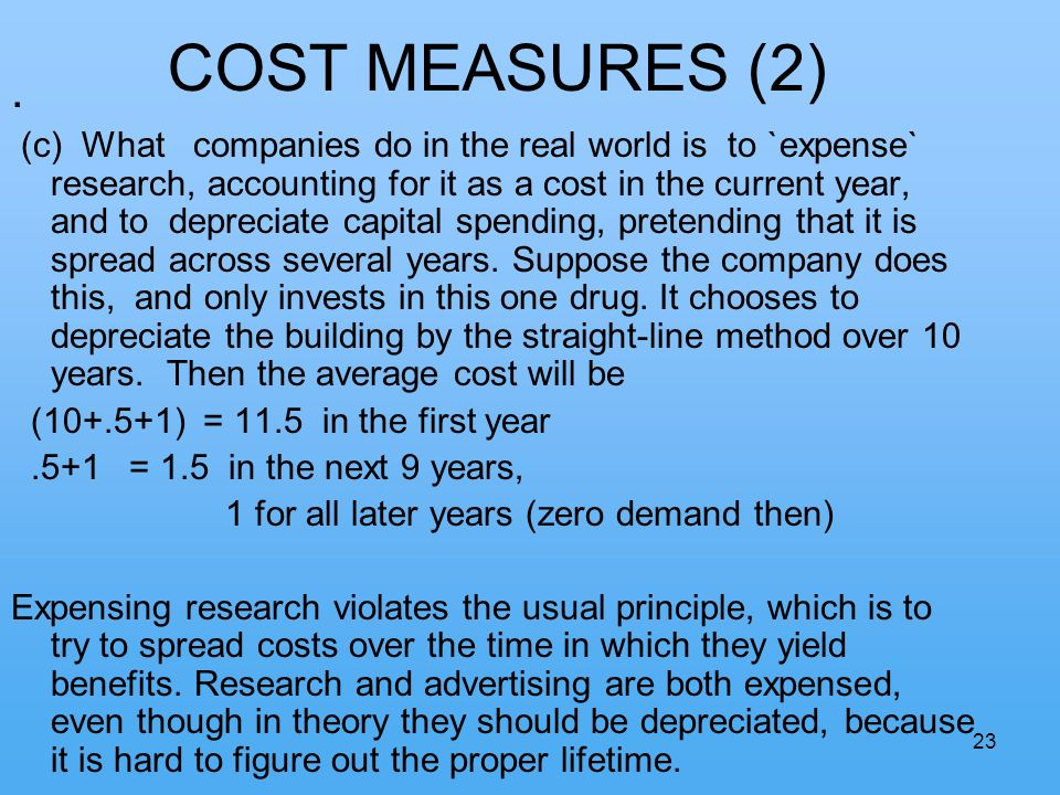 23 COST MEASURES (2). (c) What companies do in the real world is to `expense` research, accounting for it as a cost in the current year, and to deprec
