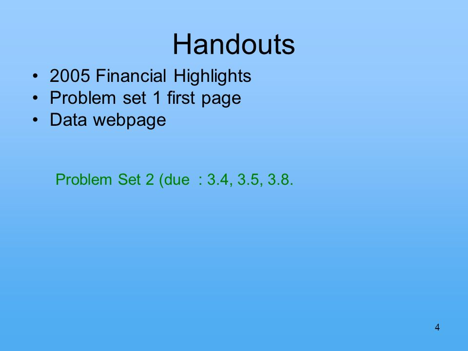 4 Handouts 2005 Financial Highlights Problem set 1 first page Data webpage Problem Set 2 (due : 3.4, 3.5, 3.8.