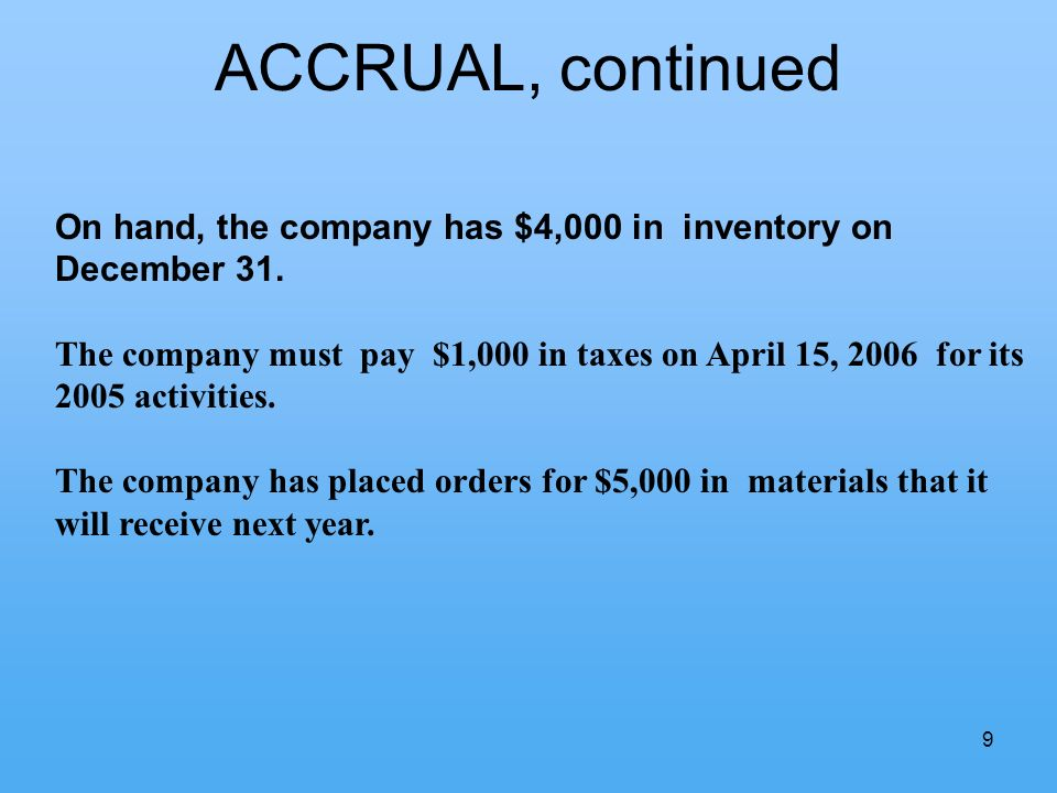 9 ACCRUAL, continued On hand, the company has $4,000 in inventory on December 31. The company must pay $1,000 in taxes on April 15, 2006 for its 2005