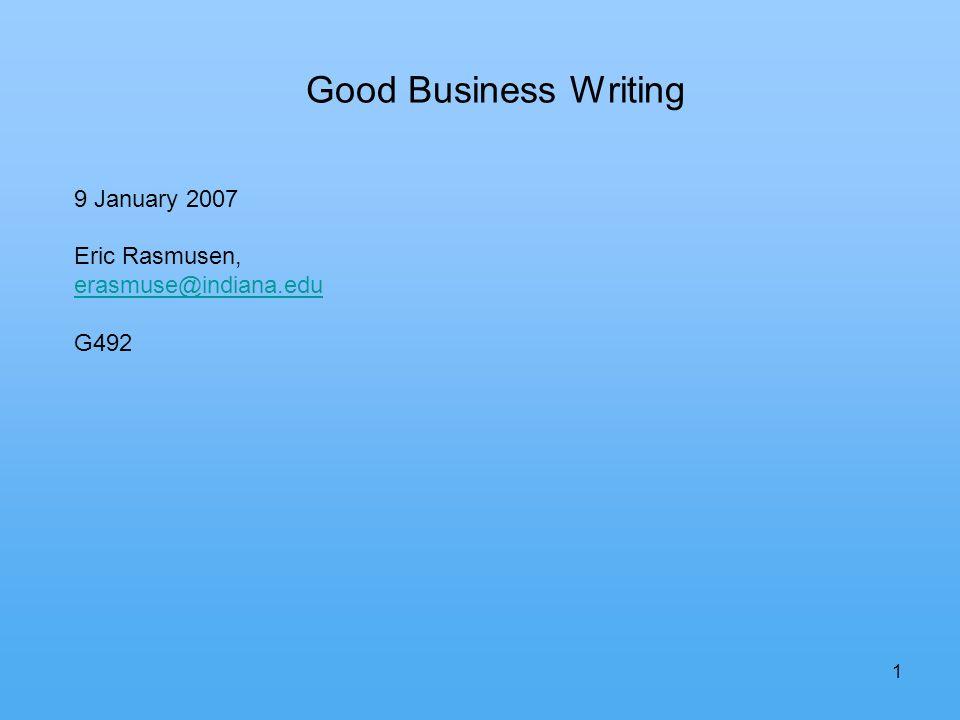1 Good Business Writing 9 January 2007 Eric Rasmusen, erasmuse@indiana.edu G492