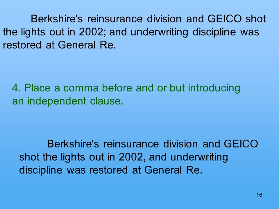 16 Berkshire's reinsurance division and GEICO shot the lights out in 2002; and underwriting discipline was restored at General Re. 4. Place a comma be