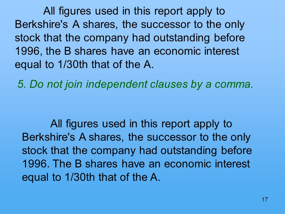 17 All figures used in this report apply to Berkshire s A shares, the successor to the only stock that the company had outstanding before 1996, the B shares have an economic interest equal to 1/30th that of the A.