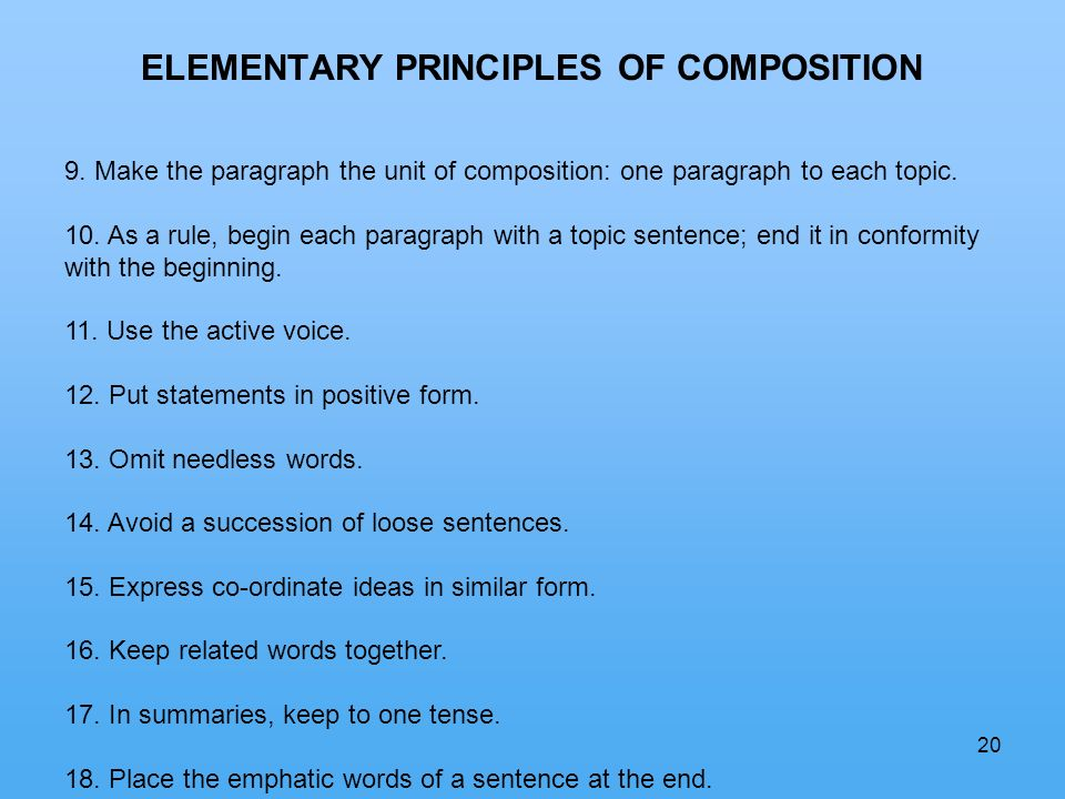 20 ELEMENTARY PRINCIPLES OF COMPOSITION 9. Make the paragraph the unit of composition: one paragraph to each topic. 10. As a rule, begin each paragrap