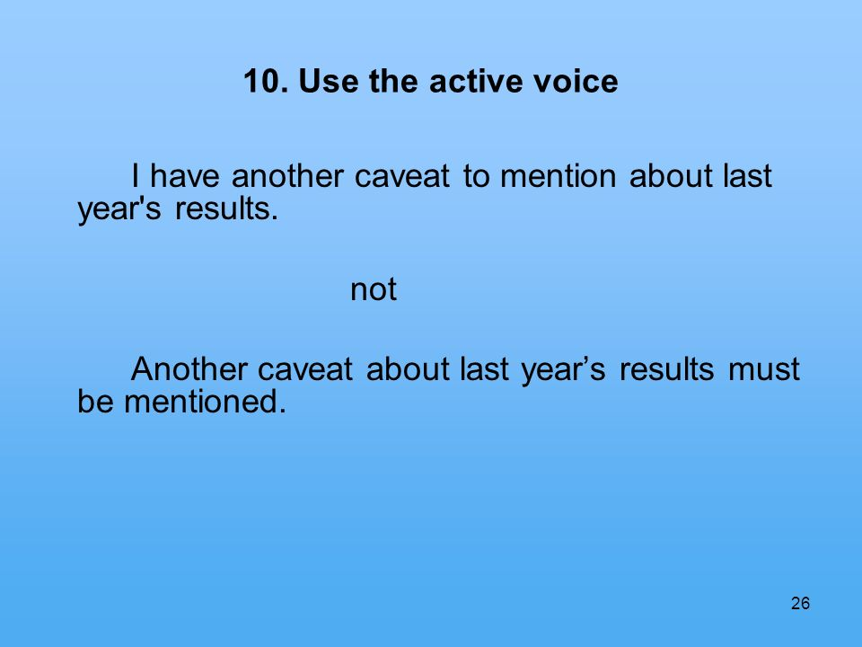 26 10. Use the active voice I have another caveat to mention about last year's results. not Another caveat about last years results must be mentioned.