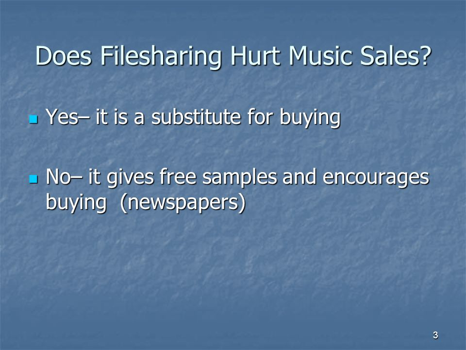 3 Does Filesharing Hurt Music Sales? Yes– it is a substitute for buying Yes– it is a substitute for buying No– it gives free samples and encourages bu