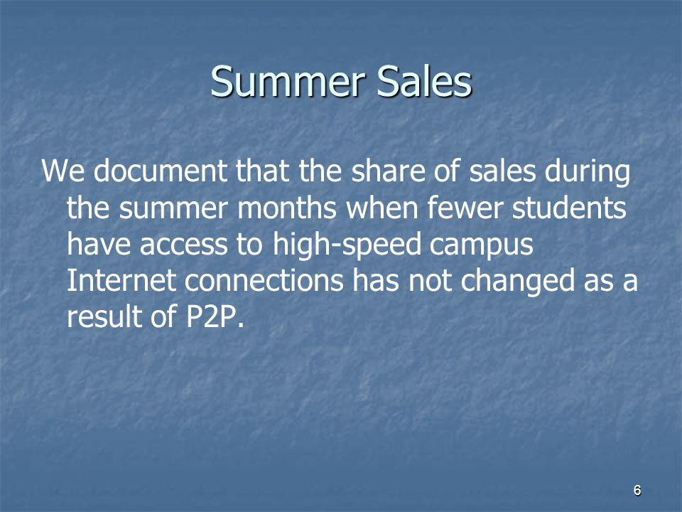 6 Summer Sales We document that the share of sales during the summer months when fewer students have access to high-speed campus Internet connections has not changed as a result of P2P.