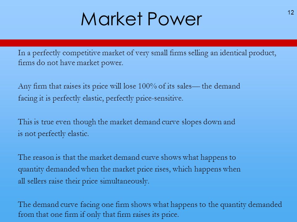Market Power In a perfectly competitive market of very small rms selling an identical product, rms do not have market power.