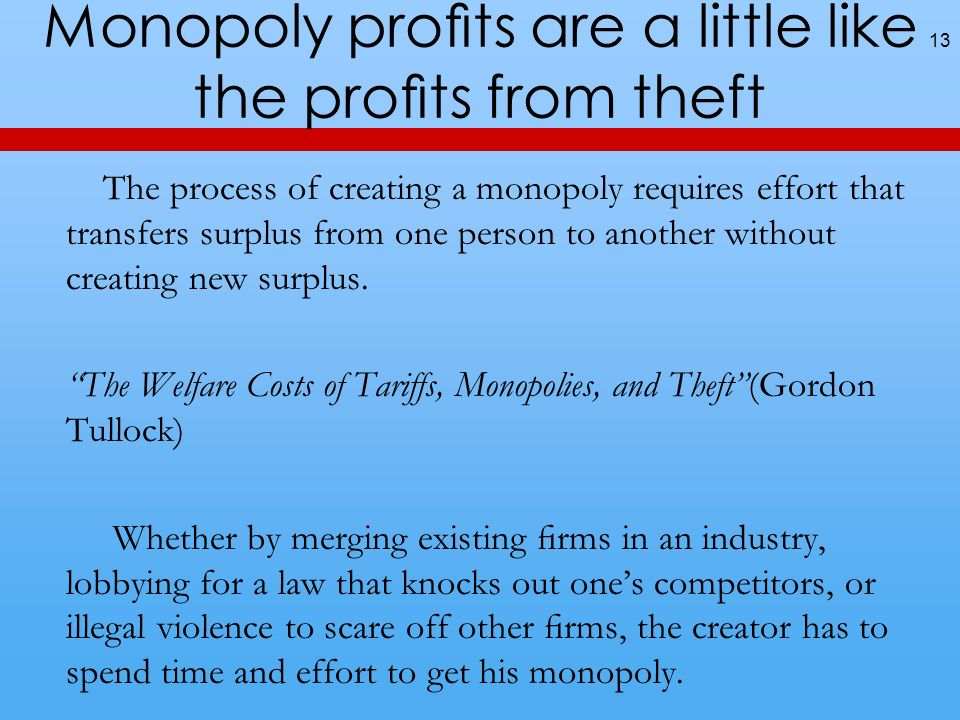 Monopoly prots are a little like the prots from theft The process of creating a monopoly requires effort that transfers surplus from one person to another without creating new surplus.