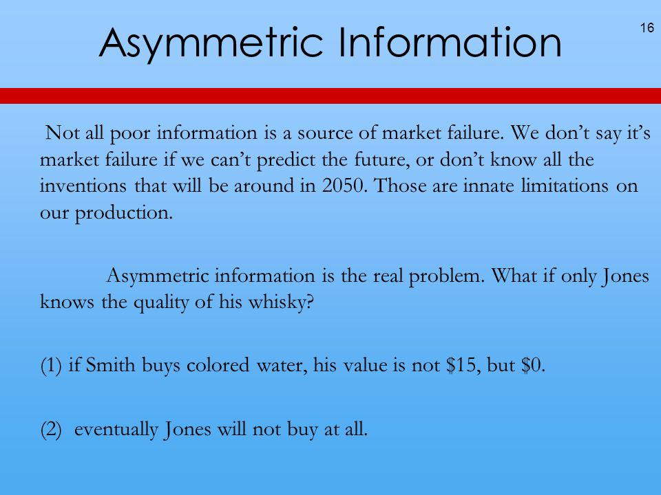 Asymmetric Information Not all poor information is a source of market failure.