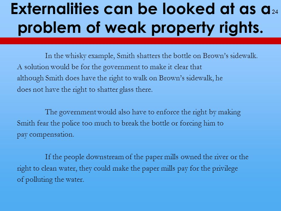 Externalities can be looked at as a problem of weak property rights.