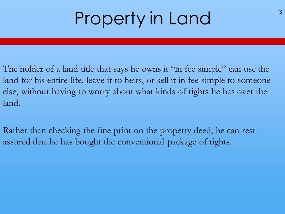 Property in Land The holder of a land title that says he owns it in fee simple can use the land for his entire life, leave it to heirs, or sell it in fee simple to someone else, without having to worry about what kinds of rights he has over the land.