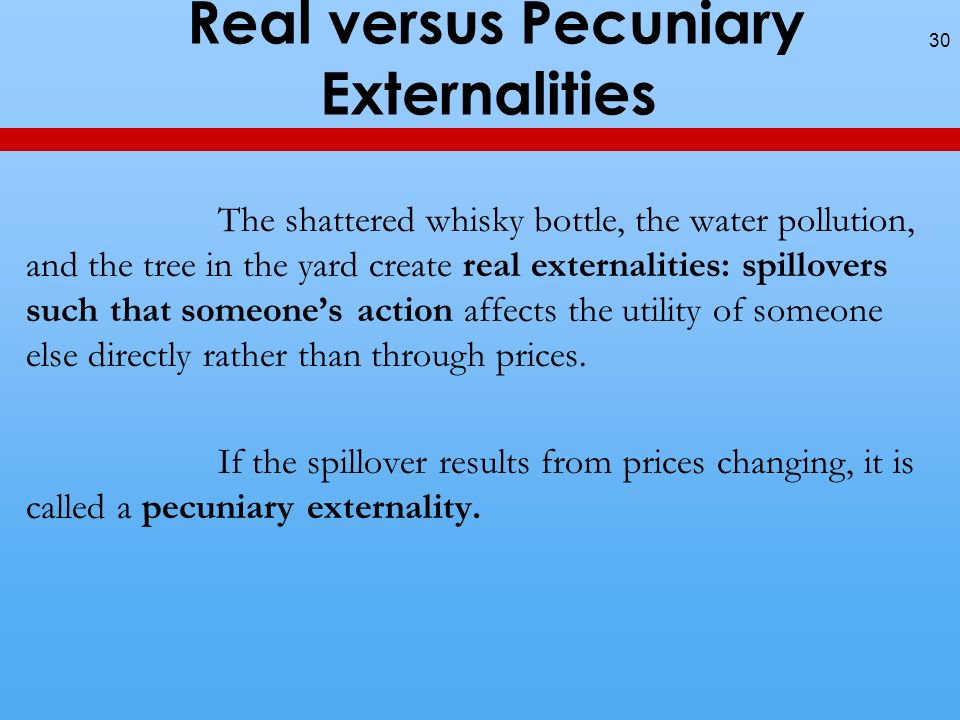 Real versus Pecuniary Externalities The shattered whisky bottle, the water pollution, and the tree in the yard create real externalities: spillovers such that someones action affects the utility of someone else directly rather than through prices.