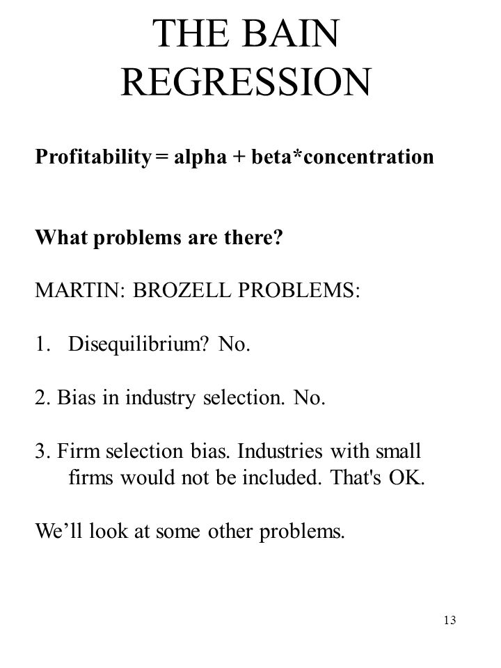 13 THE BAIN REGRESSION Profitability = alpha + beta*concentration What problems are there? MARTIN: BROZELL PROBLEMS: 1.Disequilibrium? No. 2. Bias in