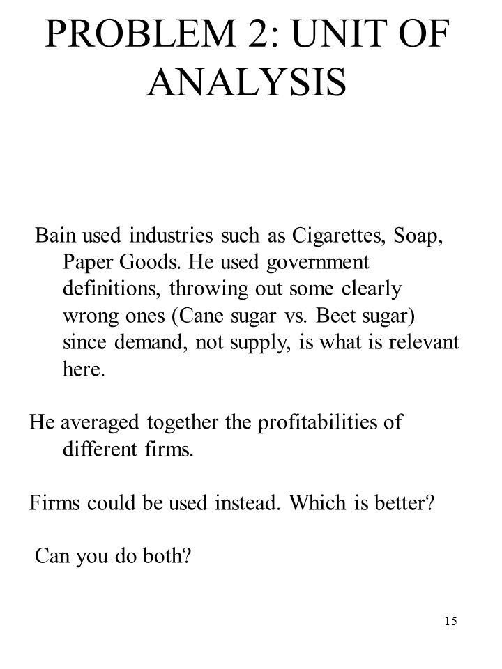 15 PROBLEM 2: UNIT OF ANALYSIS Bain used industries such as Cigarettes, Soap, Paper Goods.