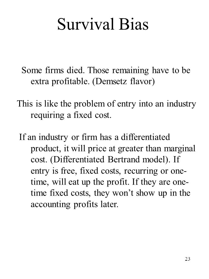 23 Survival Bias Some firms died. Those remaining have to be extra profitable.