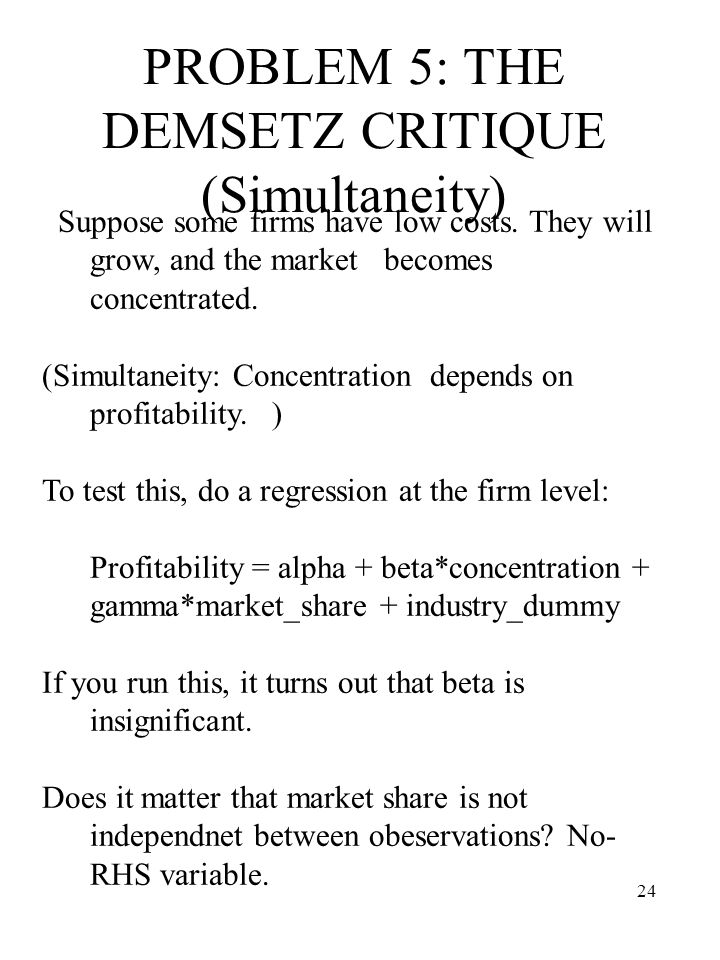 24 PROBLEM 5: THE DEMSETZ CRITIQUE (Simultaneity) Suppose some firms have low costs. They will grow, and the market becomes concentrated. (Simultaneit
