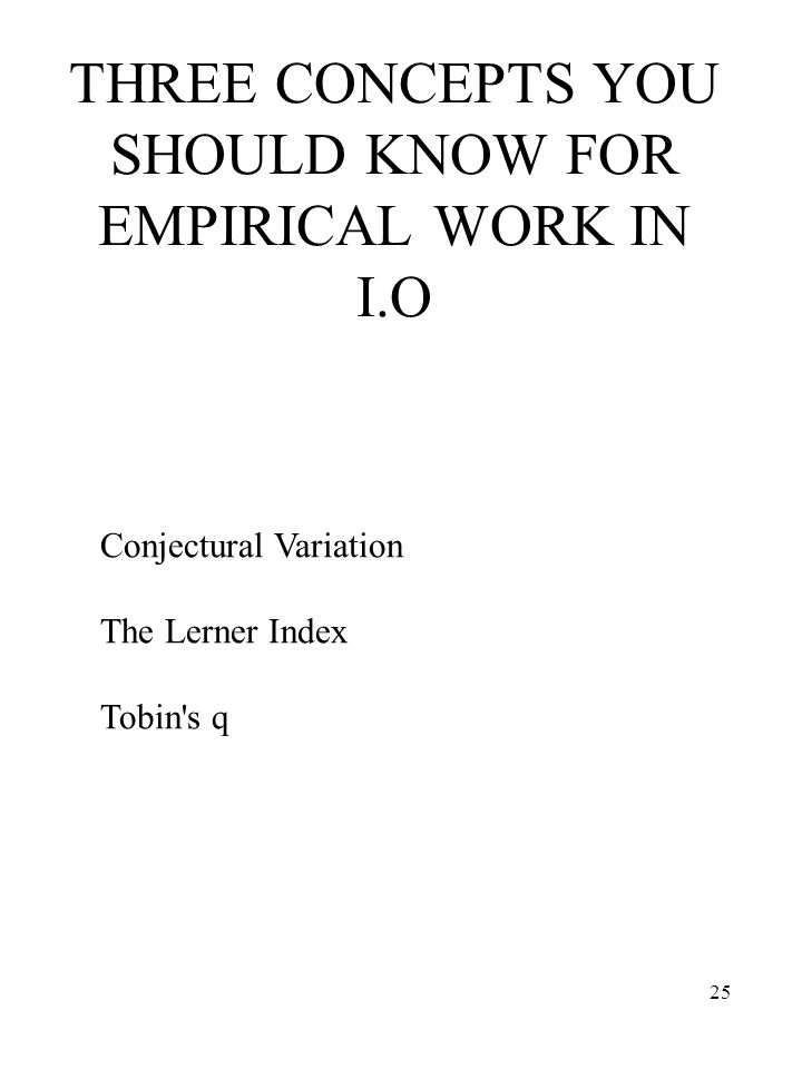 25 THREE CONCEPTS YOU SHOULD KNOW FOR EMPIRICAL WORK IN I.O Conjectural Variation The Lerner Index Tobin's q
